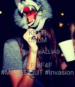 Poster: KEEP CALM @TheRealALLIAS #FF #F4F #MASEDOUT #Invasion