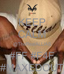 Poster: KEEP CALM @TheRealALLIAS #FF #F4F #MAXEDOUT