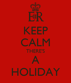 Poster: KEEP CALM THERE'S A HOLIDAY