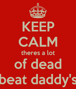 Poster: KEEP CALM theres a lot of dead beat daddy's