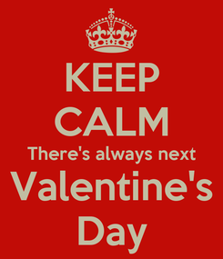 Poster: KEEP CALM There's always next Valentine's Day