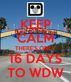 Poster: KEEP CALM THERE'S ONLY 16 DAYS TO WDW