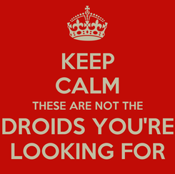 Poster: KEEP CALM THESE ARE NOT THE DROIDS YOU'RE LOOKING FOR