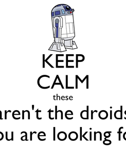 Poster: KEEP CALM these aren't the droids you are looking for