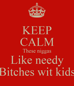 Poster: KEEP CALM These niggas Like needy Bitches wit kids