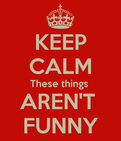 Poster: KEEP CALM These things  AREN'T  FUNNY