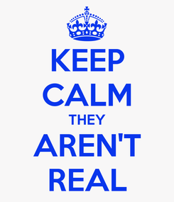 Poster: KEEP CALM THEY AREN'T REAL