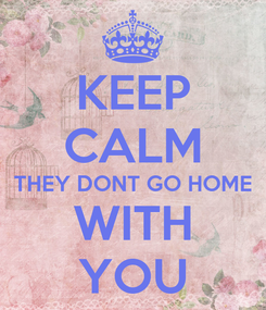 Poster: KEEP CALM THEY DONT GO HOME WITH YOU