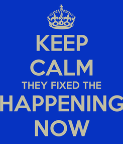 Poster: KEEP CALM THEY FIXED THE HAPPENING NOW