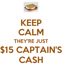 Poster: KEEP CALM THEY'RE JUST $15 CAPTAIN'S CASH