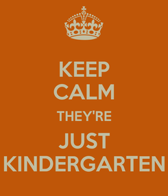 Poster: KEEP CALM THEY'RE JUST KINDERGARTEN