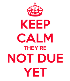 Poster: KEEP CALM THEY'RE NOT DUE YET