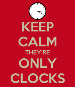 Poster: KEEP CALM THEY'RE ONLY CLOCKS