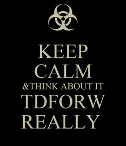 Poster: KEEP CALM &THINK ABOUT IT TDFORW REALLY