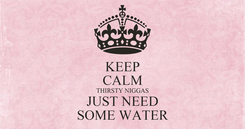 Poster: KEEP CALM THIRSTY NIGGAS JUST NEED SOME WATER