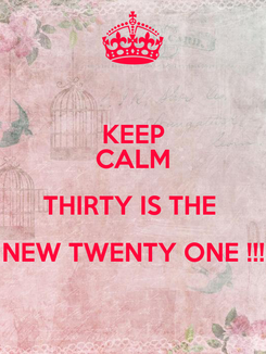 Poster: KEEP CALM THIRTY IS THE  NEW TWENTY ONE !!!