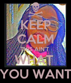Poster: KEEP CALM THIS AIN'T  WHAT  YOU WANT