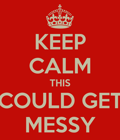 Poster: KEEP CALM THIS COULD GET MESSY