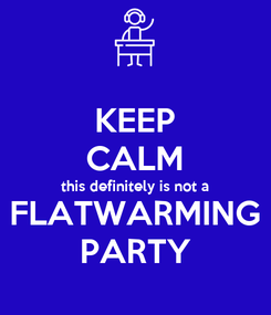 Poster: KEEP CALM this definitely is not a FLATWARMING PARTY