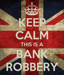 Poster: KEEP CALM THIS IS A BANK ROBBERY