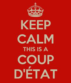 Poster: KEEP CALM THIS IS A COUP D'ÉTAT