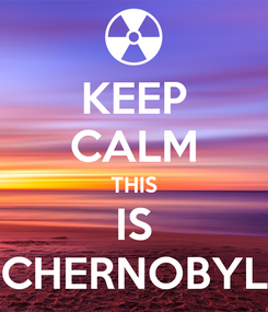 Poster: KEEP CALM THIS IS CHERNOBYL