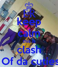 Poster: keep calm this is clash  Of da cuties