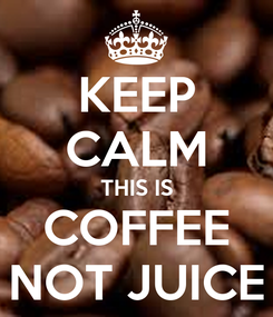 Poster: KEEP CALM THIS IS COFFEE NOT JUICE