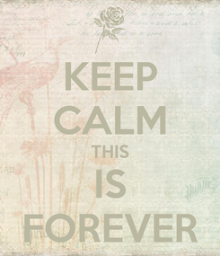 Poster: KEEP CALM THIS  IS  FOREVER