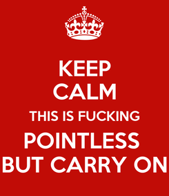 Poster: KEEP CALM THIS IS FUCKING POINTLESS  BUT CARRY ON