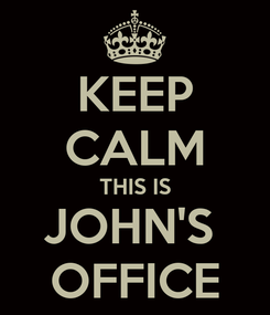 Poster: KEEP CALM THIS IS JOHN'S  OFFICE