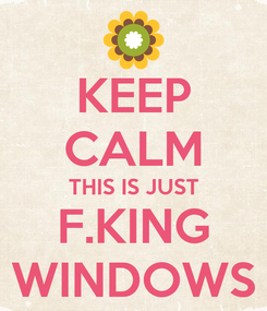 Poster: KEEP CALM THIS IS JUST F.KING WINDOWS
