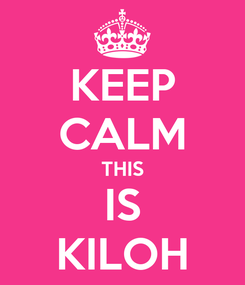 Poster: KEEP CALM THIS IS KILOH