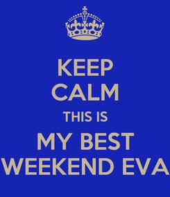 Poster: KEEP CALM THIS IS MY BEST WEEKEND EVA