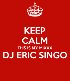 Poster: KEEP CALM THIS IS MY MIXXX DJ ERIC SINGO