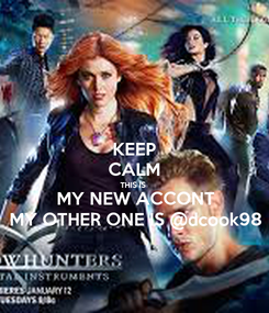 Poster: KEEP CALM THIS IS  MY NEW ACCONT MY OTHER ONE IS @dcook98
