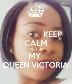 Poster:                KEEP CALM THIS IS MY  QUEEN VICTORIA