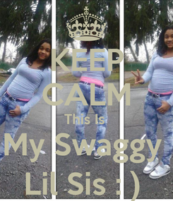 Poster: KEEP CALM This Is  My Swaggy  Lil Sis : )