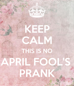 Poster: KEEP CALM THIS IS NO APRIL FOOL'S  PRANK