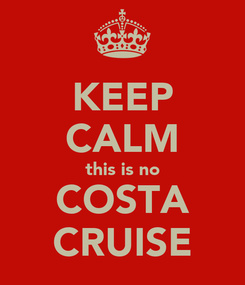 Poster: KEEP CALM this is no COSTA CRUISE
