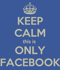 Poster: KEEP CALM this is  ONLY FACEBOOK
