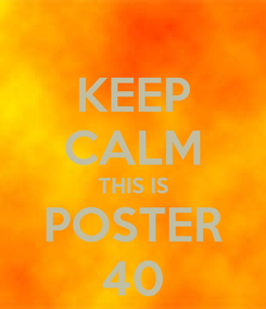 Poster: KEEP CALM THIS IS POSTER 40