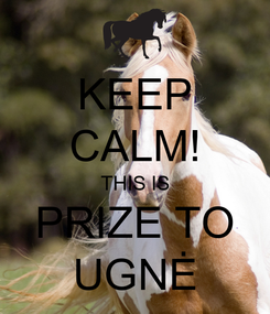 Poster: KEEP CALM! THIS IS PRIZE TO UGNĖ