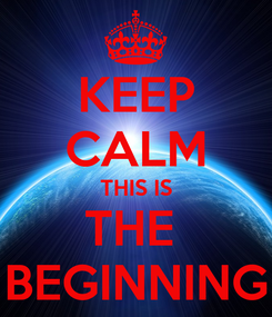 Poster: KEEP CALM THIS IS THE  BEGINNING