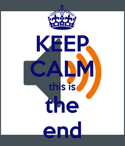 Poster: KEEP CALM this is the end