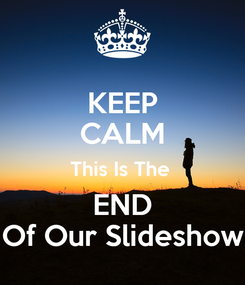 Poster: KEEP CALM This Is The  END Of Our Slideshow
