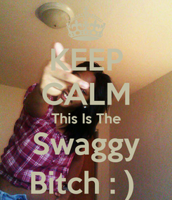 Poster: KEEP CALM This Is The Swaggy Bitch : )