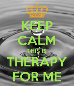Poster: KEEP CALM THIS IS THERAPY FOR ME