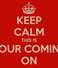 Poster: KEEP CALM THIS IS YOUR COMING ON