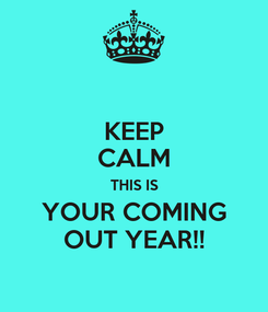 Poster: KEEP CALM THIS IS YOUR COMING OUT YEAR!!